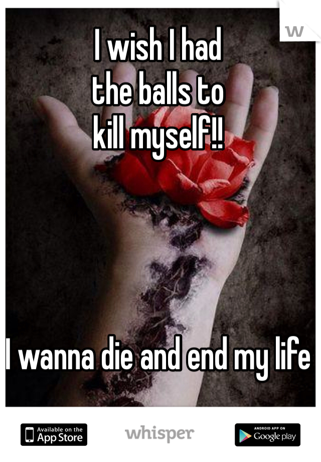 I wish I had  the balls to kill myself!!      I wanna die and end my life