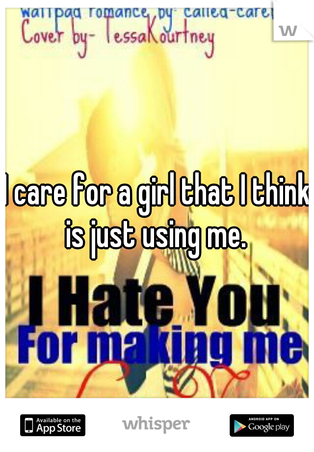 I care for a girl that I think is just using me.