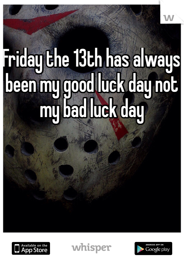 Friday the 13th has always been my good luck day not my bad luck day