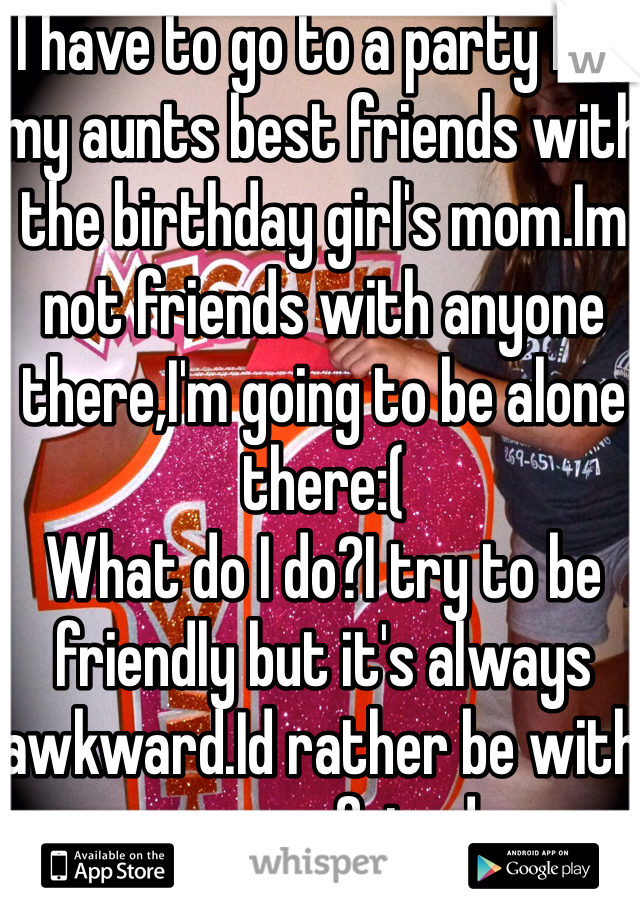 I have to go to a party bc/ my aunts best friends with the birthday girl's mom.Im not friends with anyone there,I'm going to be alone there:( What do I do?I try to be friendly but it's always awkward.Id rather be with my own friends
