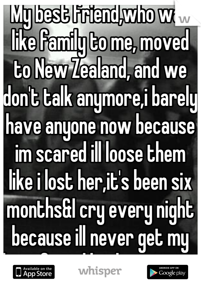 My best friend,who was like family to me, moved to New Zealand, and we don't talk anymore,i barely have anyone now because im scared ill loose them like i lost her,it's been six months&I cry every night because ill never get my best friend back,i miss you
