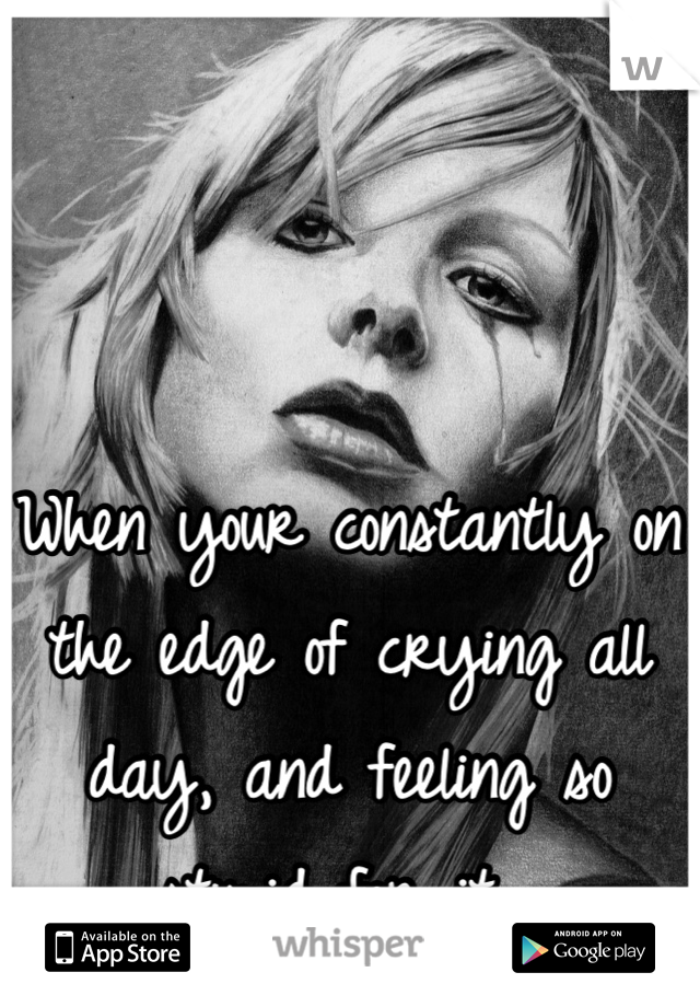 When your constantly on the edge of crying all day, and feeling so stupid for it.