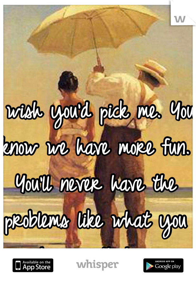 I wish you'd pick me. You know we have more fun. You'll never have the problems like what you have with her
