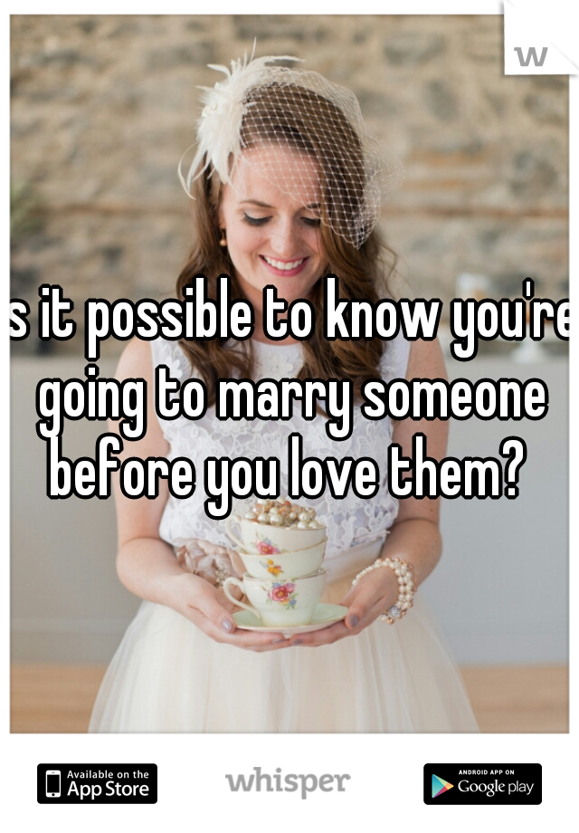 Is it possible to know you're going to marry someone before you love them?