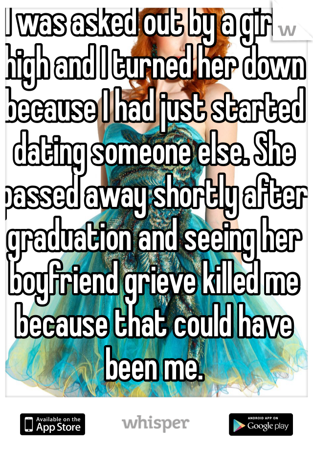 I was asked out by a girl in high and I turned her down because I had just started dating someone else. She passed away shortly after graduation and seeing her boyfriend grieve killed me because that could have been me.