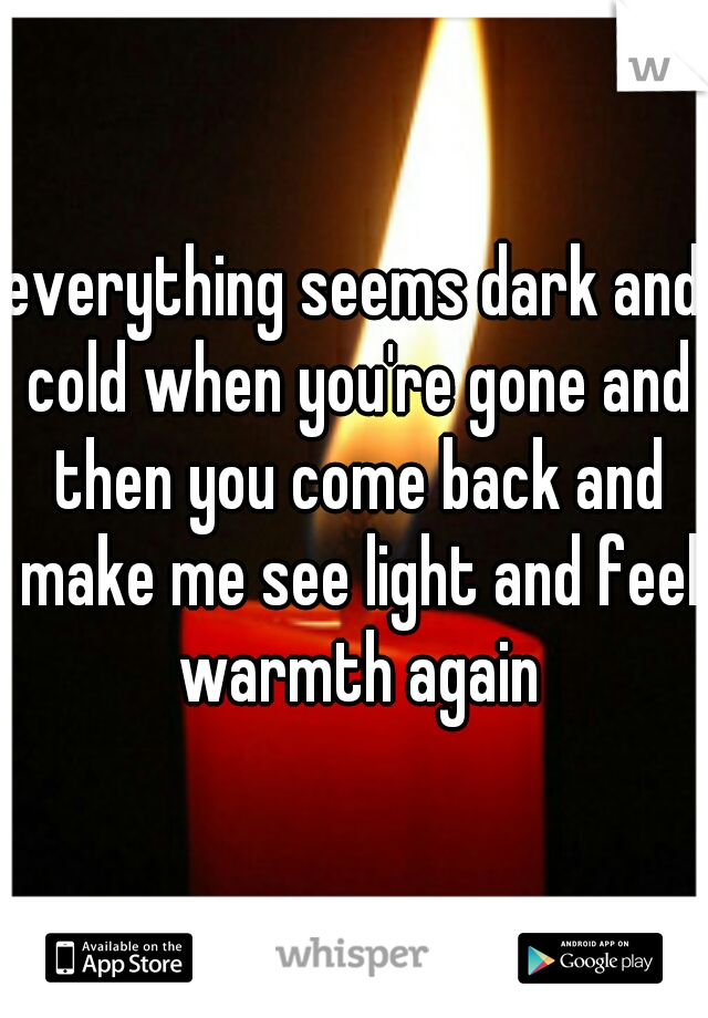 everything seems dark and cold when you're gone and then you come back and make me see light and feel warmth again