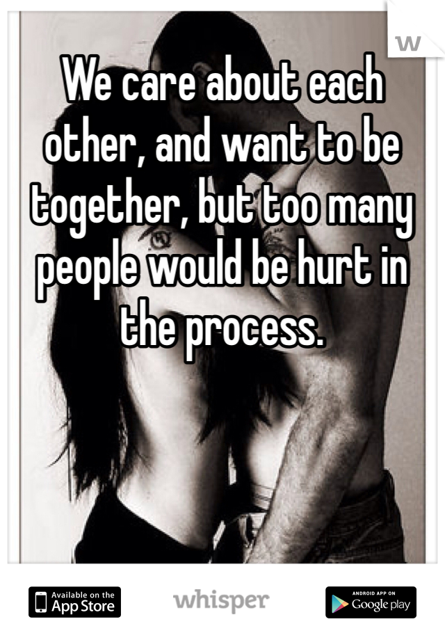 We care about each other, and want to be together, but too many people would be hurt in the process.