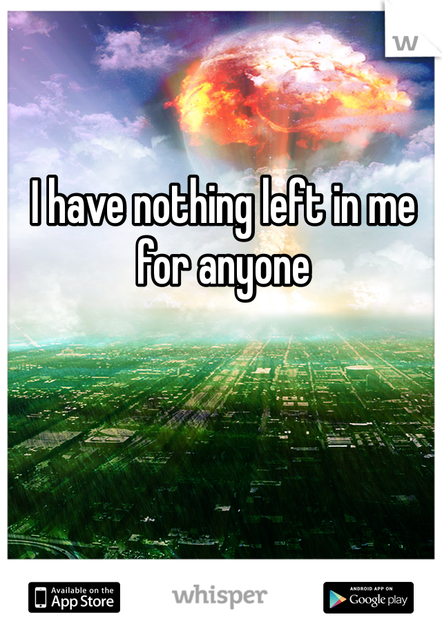 I have nothing left in me for anyone