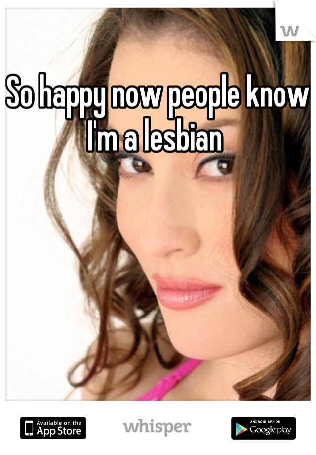 So happy now people know I'm a lesbian