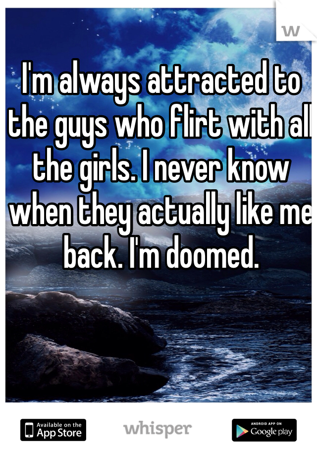 I'm always attracted to the guys who flirt with all the girls. I never know when they actually like me back. I'm doomed.