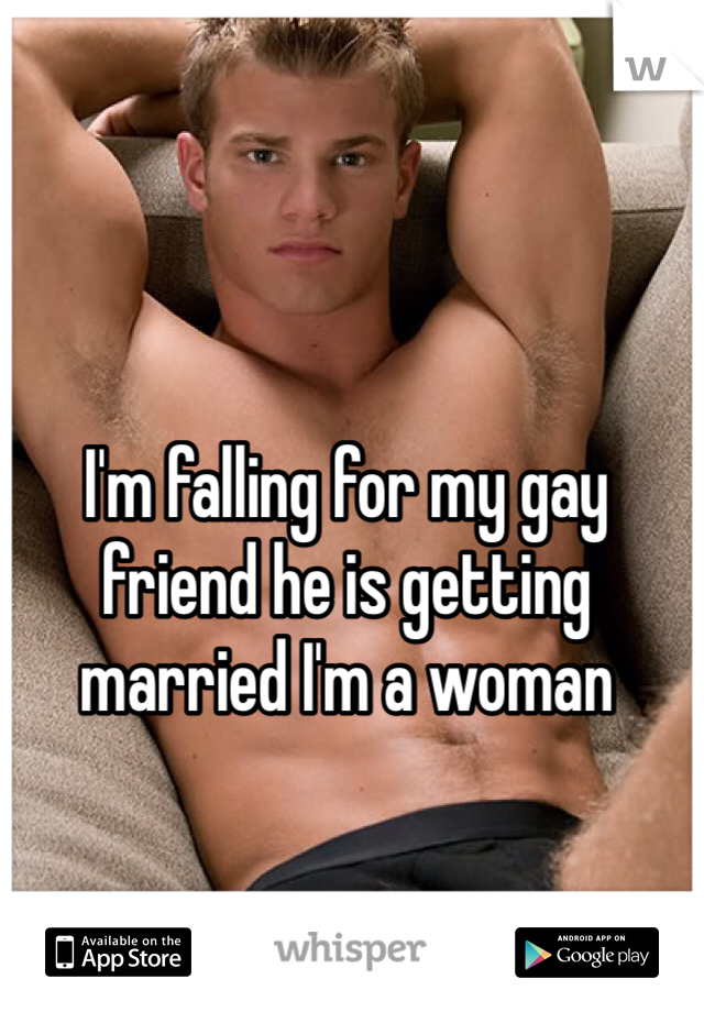 I'm falling for my gay friend he is getting married I'm a woman