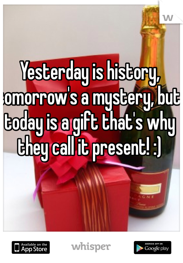 Yesterday is history, tomorrow's a mystery, but today is a gift that's why they call it present! :)