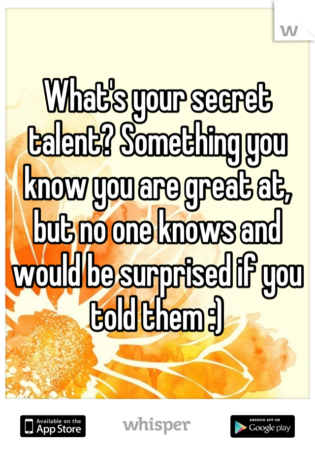 What's your secret talent? Something you know you are great at, but no one knows and would be surprised if you told them :)