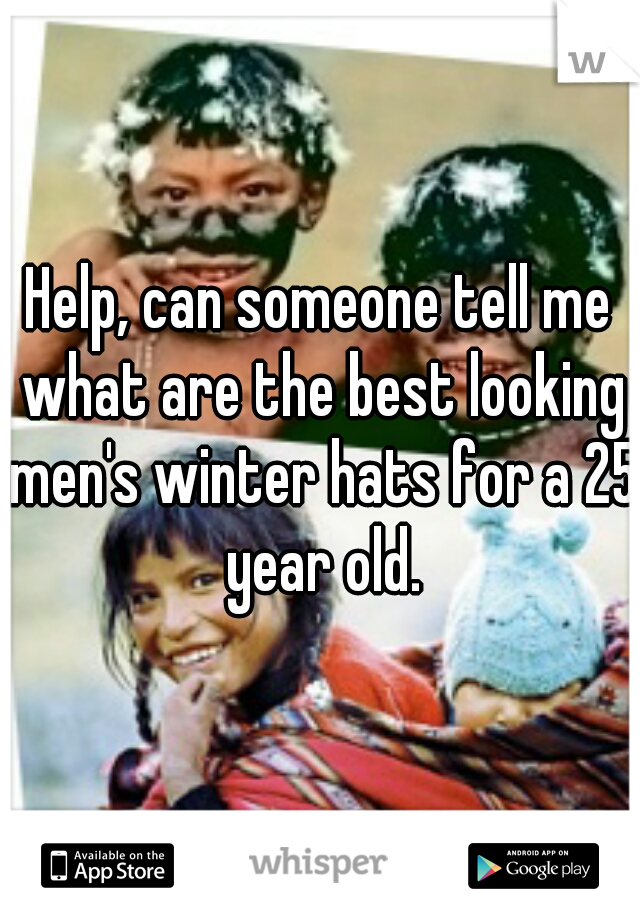Help, can someone tell me what are the best looking men's winter hats for a 25 year old.