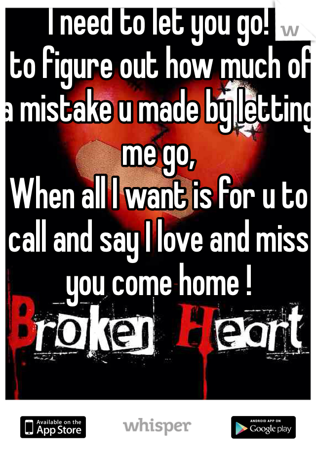 I need to let you go!  to figure out how much of a mistake u made by letting me go, When all I want is for u to call and say I love and miss you come home !