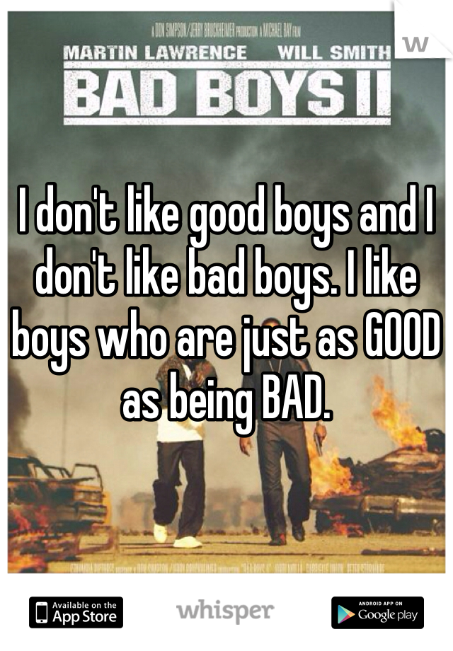 I don't like good boys and I don't like bad boys. I like boys who are just as GOOD as being BAD.