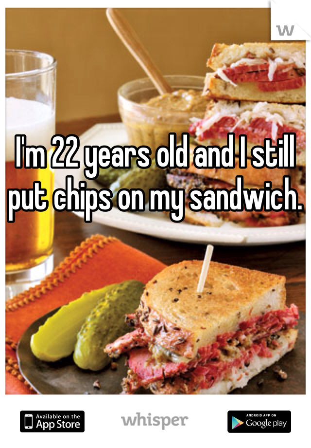 I'm 22 years old and I still put chips on my sandwich.