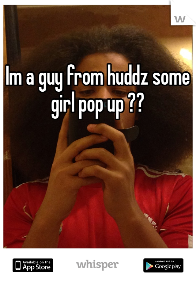 Im a guy from huddz some girl pop up ??