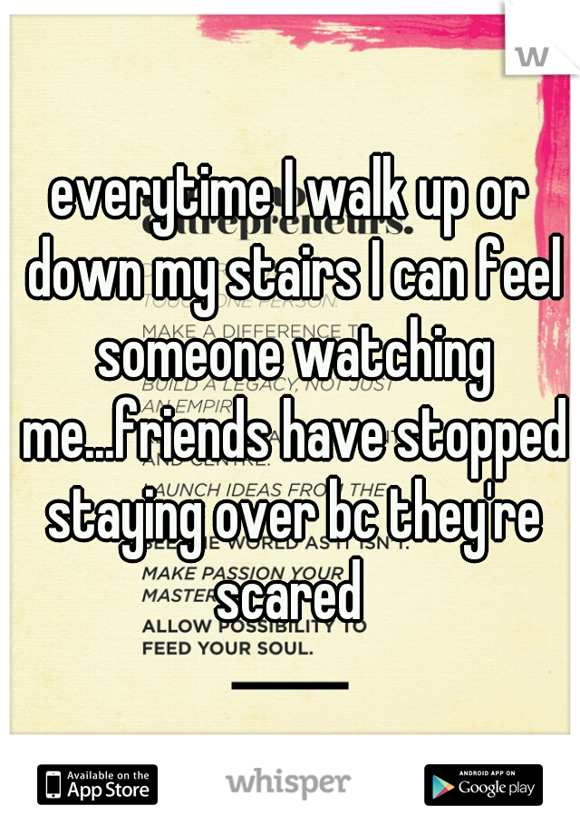 everytime I walk up or down my stairs I can feel someone watching me...friends have stopped staying over bc they're scared
