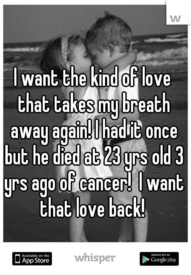 I want the kind of love that takes my breath away again! I had it once but he died at 23 yrs old 3 yrs ago of cancer!  I want that love back!