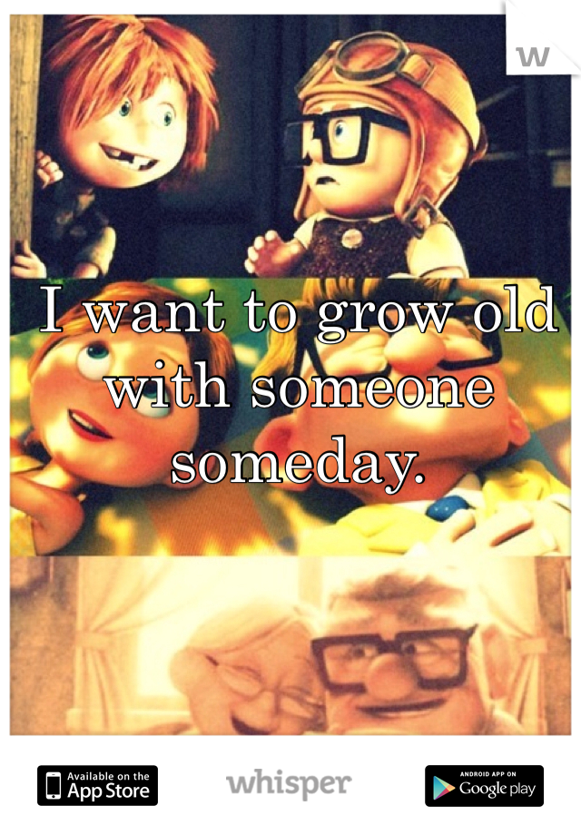 I want to grow old with someone someday.