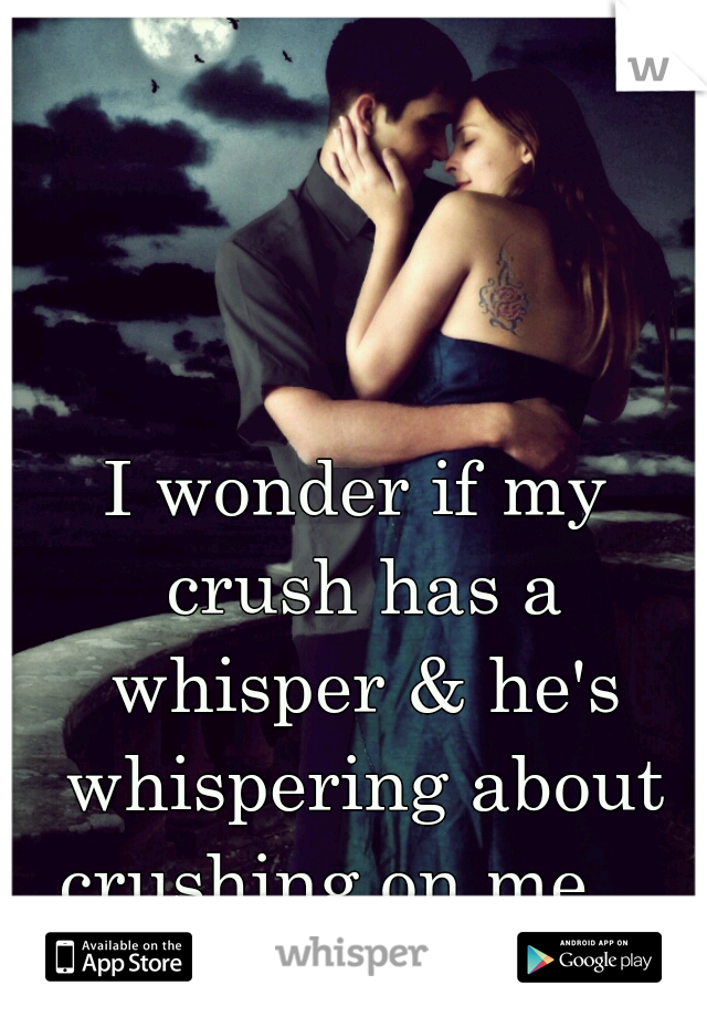 I wonder if my crush has a whisper & he's whispering about crushing on me...