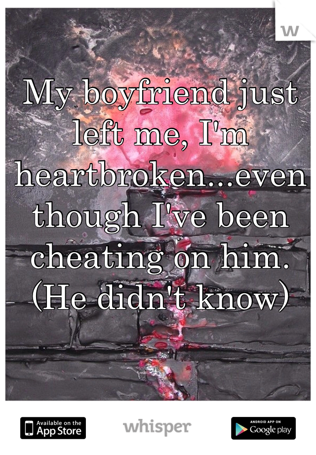 My boyfriend just left me, I'm heartbroken...even though I've been cheating on him. (He didn't know)