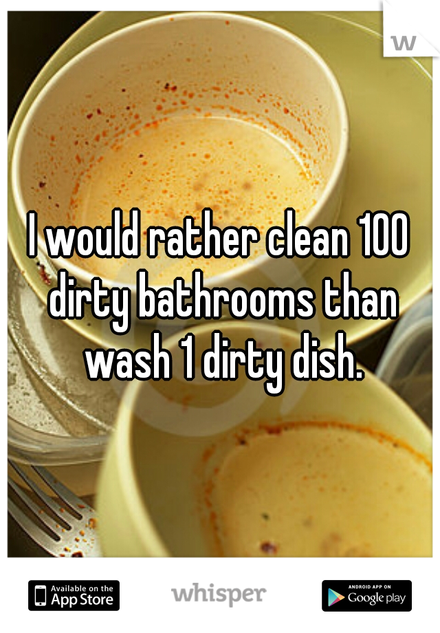 I would rather clean 100 dirty bathrooms than wash 1 dirty dish.