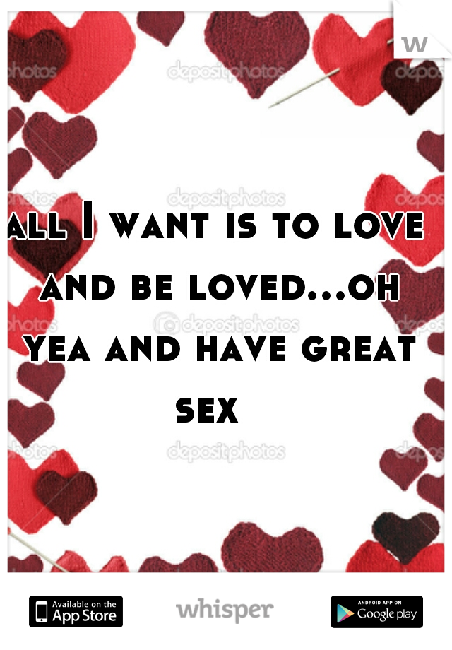 all I want is to love and be loved...oh yea and have great sex
