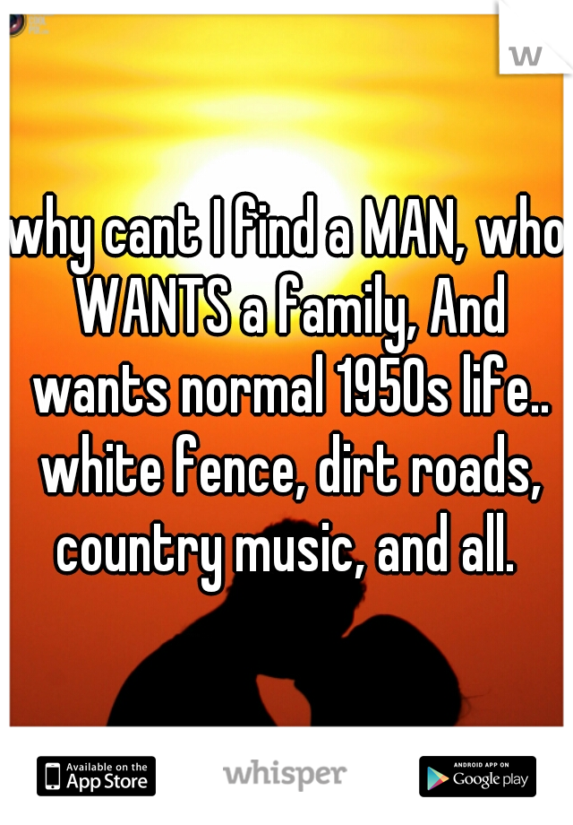 why cant I find a MAN, who WANTS a family, And wants normal 1950s life.. white fence, dirt roads, country music, and all.