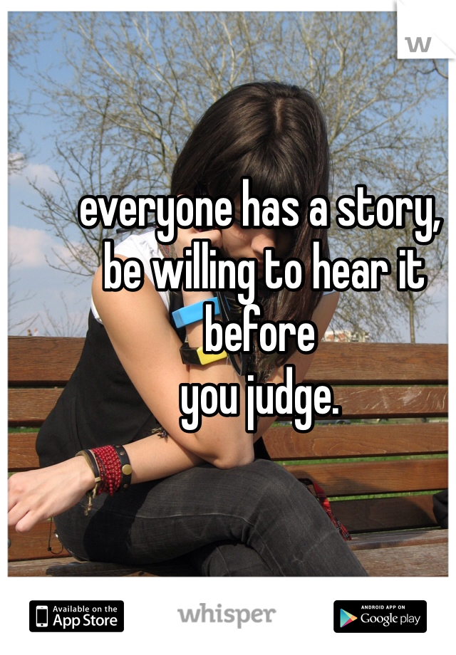 everyone has a story,  be willing to hear it before   you judge.
