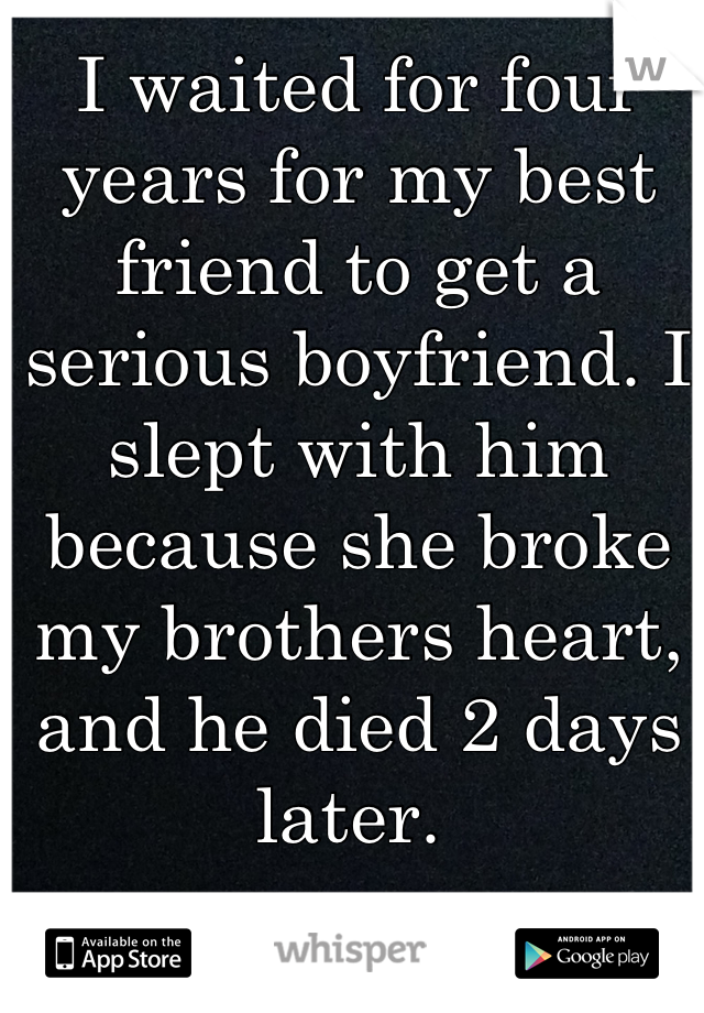 I waited for four years for my best friend to get a serious boyfriend. I slept with him because she broke my brothers heart, and he died 2 days later.