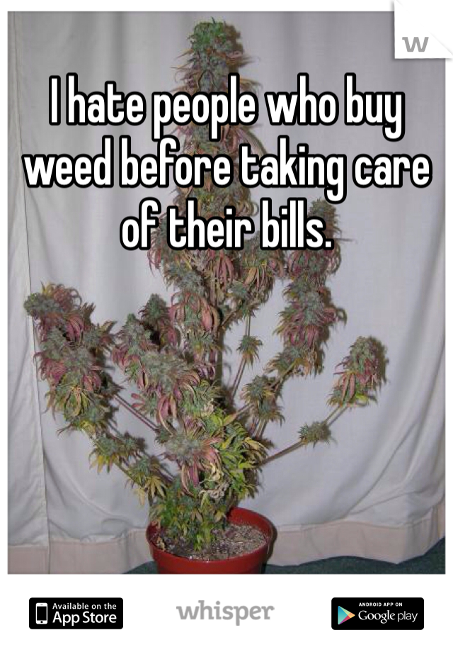 I hate people who buy weed before taking care of their bills.