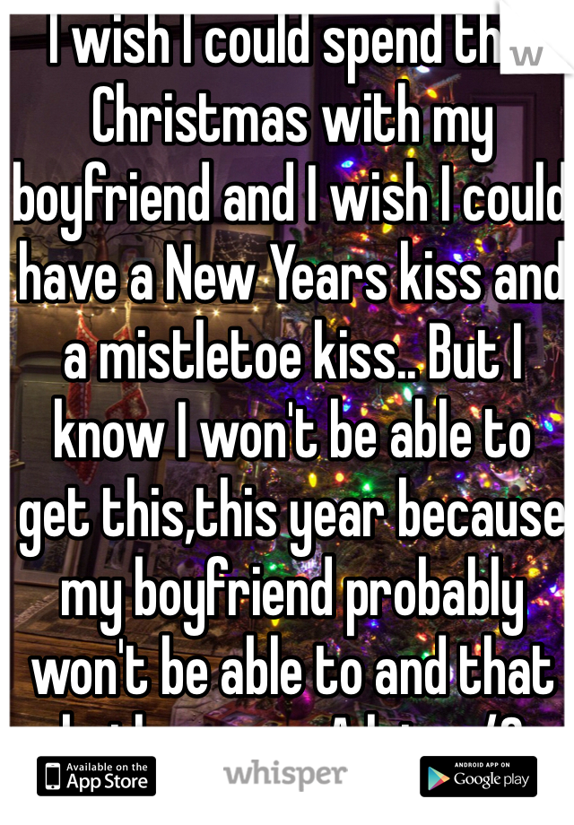 I wish I could spend this Christmas with my boyfriend and I wish I could have a New Years kiss and a mistletoe kiss.. But I know I won't be able to get this,this year because my boyfriend probably won't be able to and that bothers me. A lot. </3
