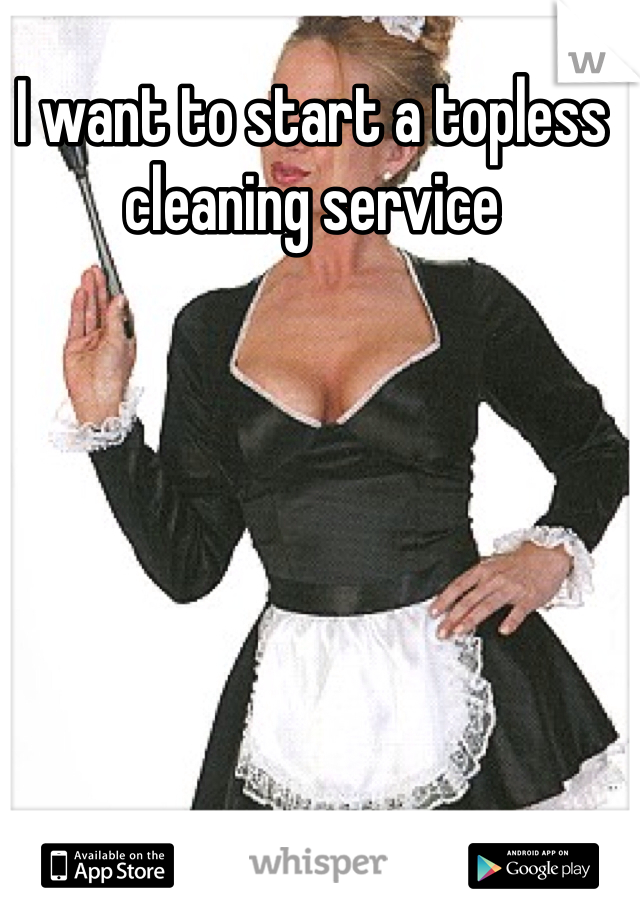 I want to start a topless cleaning service