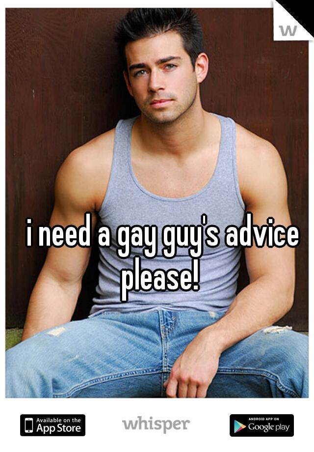 i need a gay guy's advice please!