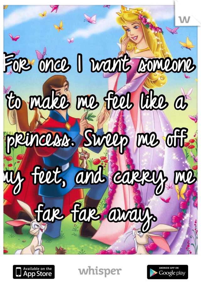 For once I want someone to make me feel like a princess. Sweep me off my feet, and carry me far far away.