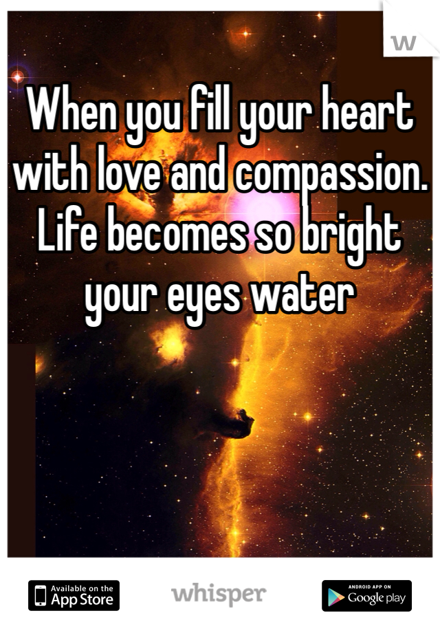 When you fill your heart with love and compassion. Life becomes so bright your eyes water