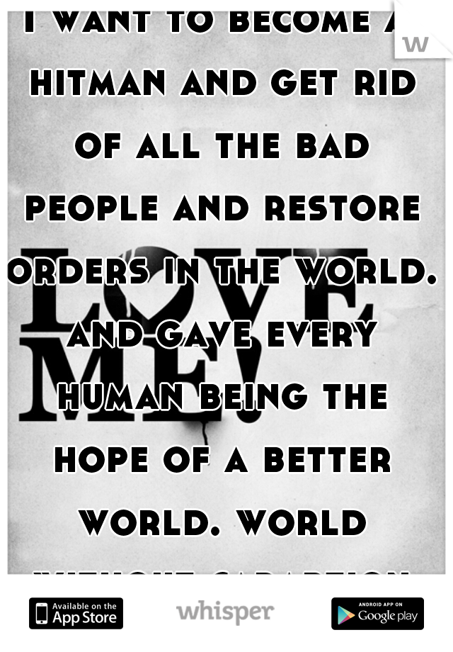 I want to become a hitman and get rid of all the bad people and restore orders in the world. and gave every human being the hope of a better world. world without caraption and war.
