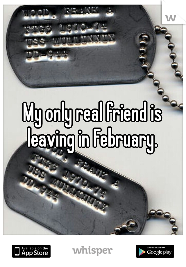 My only real friend is leaving in February.
