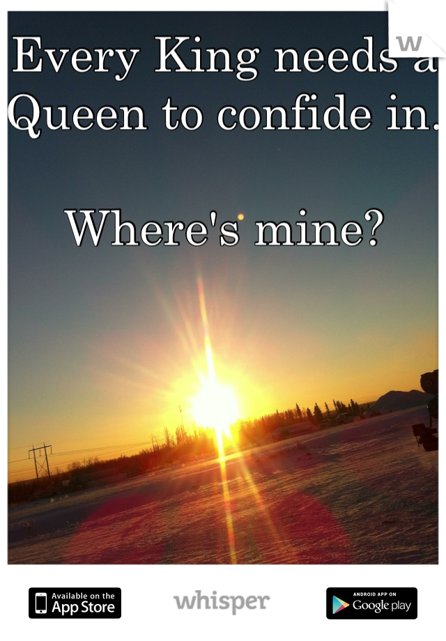 Every King needs a Queen to confide in.   Where's mine?