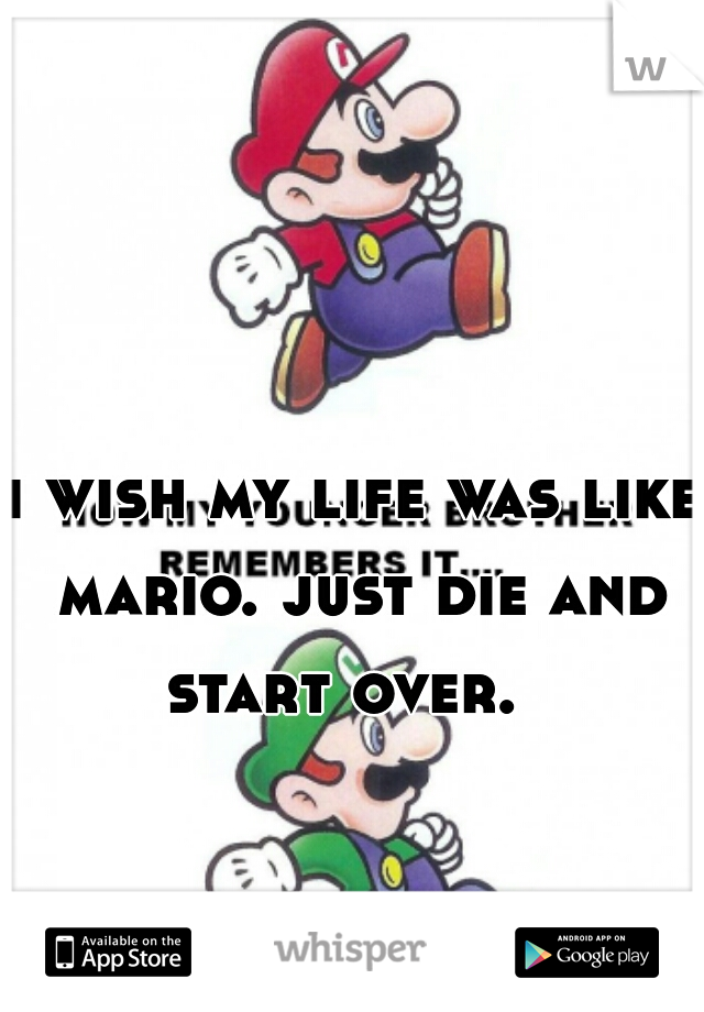 i wish my life was like mario. just die and start over.