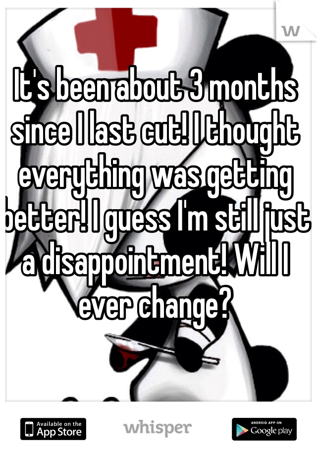 It's been about 3 months since I last cut! I thought everything was getting better! I guess I'm still just a disappointment! Will I ever change?