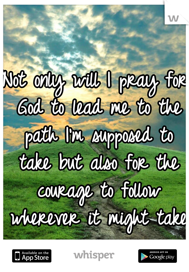 Not only will I pray for God to lead me to the path I'm supposed to take but also for the courage to follow wherever it might take me.