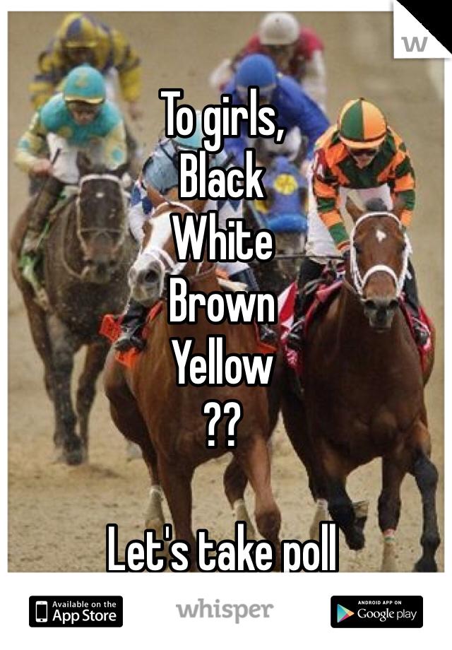 To girls,  Black White Brown Yellow  ??   Let's take poll