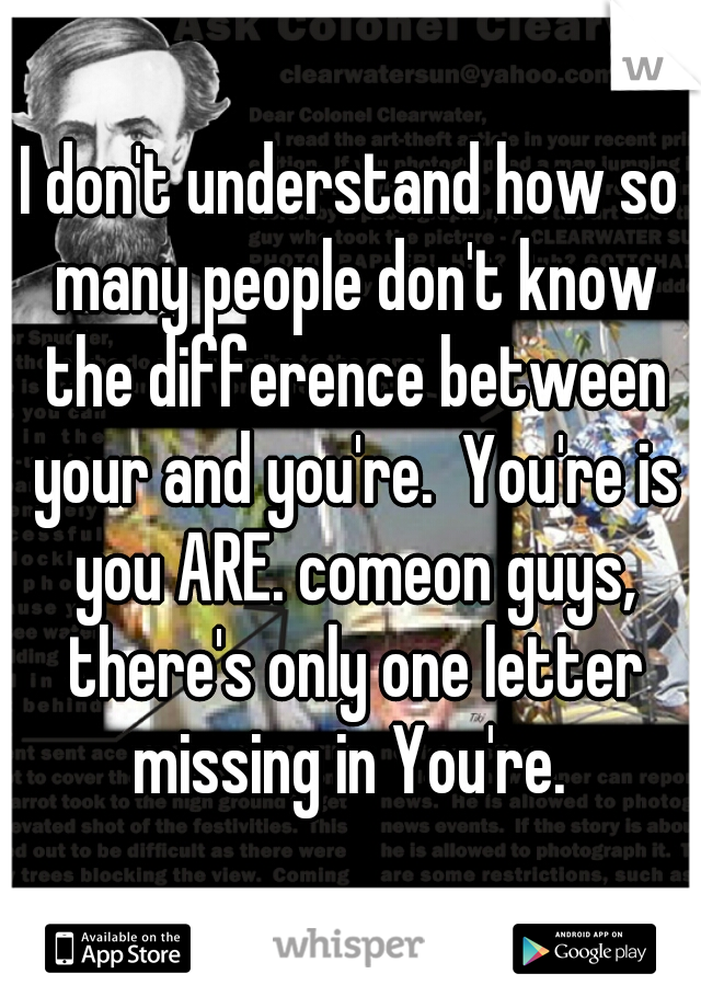 I don't understand how so many people don't know the difference between your and you're.  You're is you ARE. comeon guys, there's only one letter missing in You're.