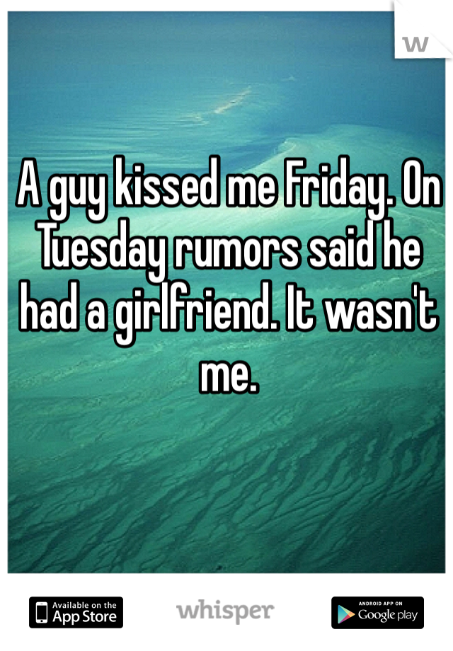 A guy kissed me Friday. On Tuesday rumors said he had a girlfriend. It wasn't me.