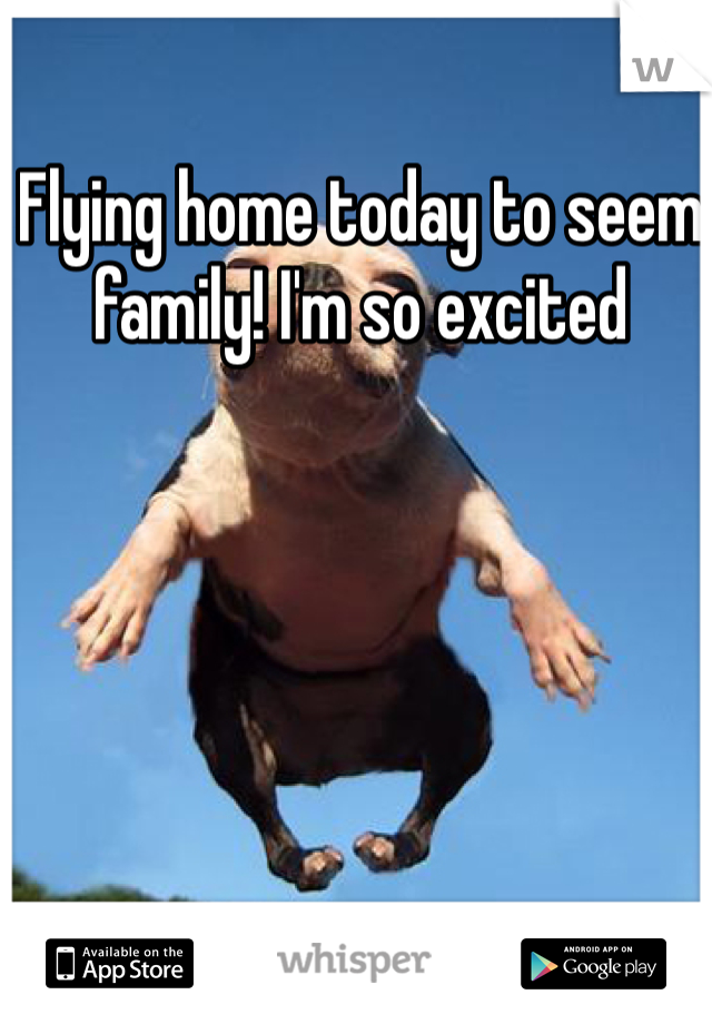 Flying home today to seem family! I'm so excited