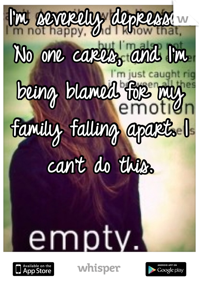 I'm severely depressed. No one cares, and I'm being blamed for my family falling apart. I can't do this.