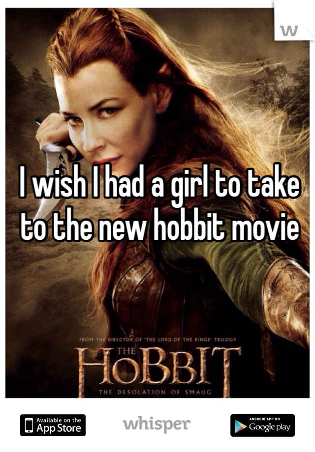 I wish I had a girl to take to the new hobbit movie